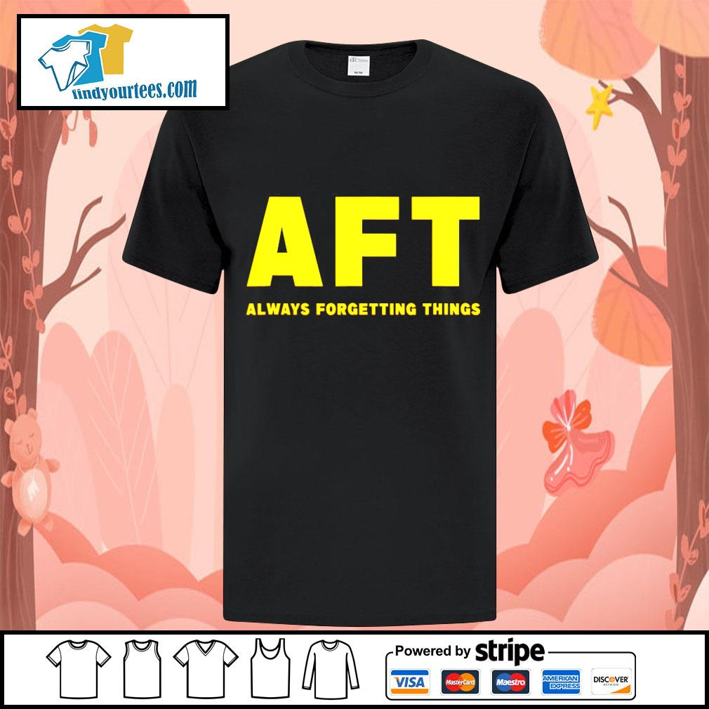 AFT always forgetting things shirt