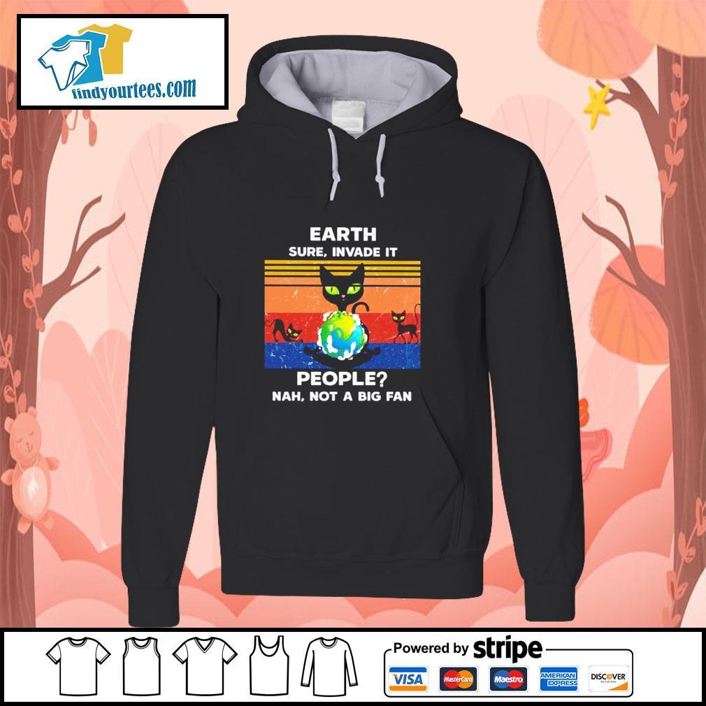 Cat earth sure invade it people nah not a big fan s hoodie