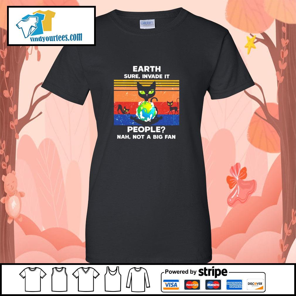 Cat earth sure invade it people nah not a big fan s ladies-tee