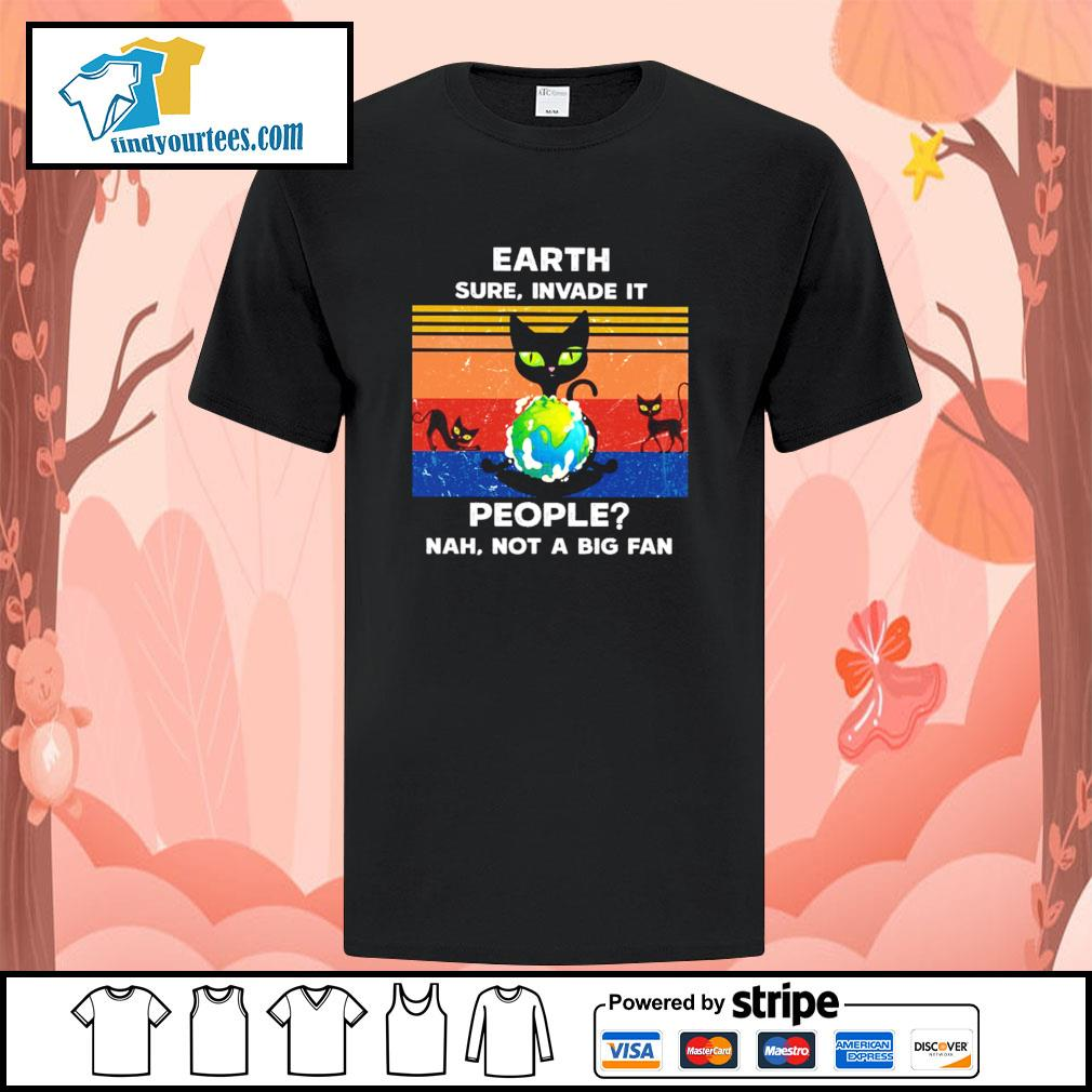 Cat earth sure invade it people nah not a big fan shirt