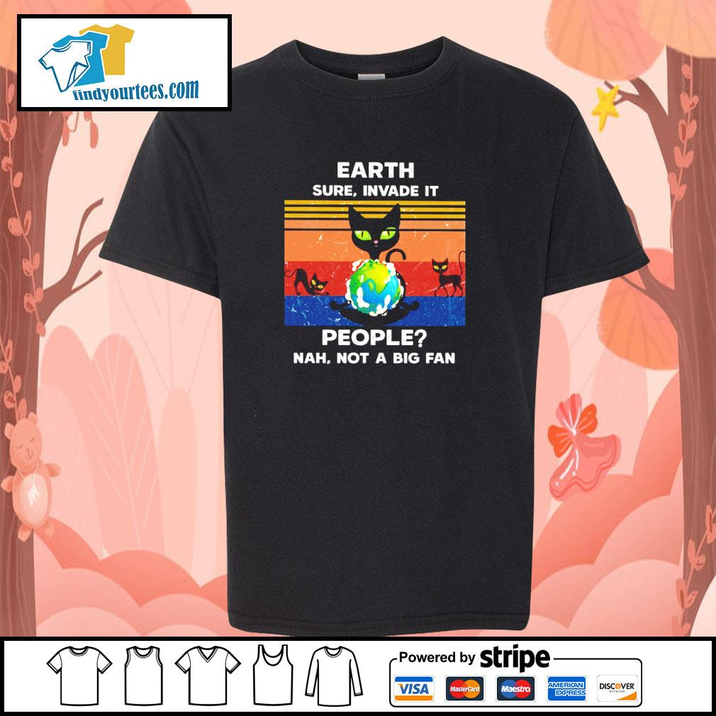 Cat earth sure invade it people nah not a big fan s youth-tee