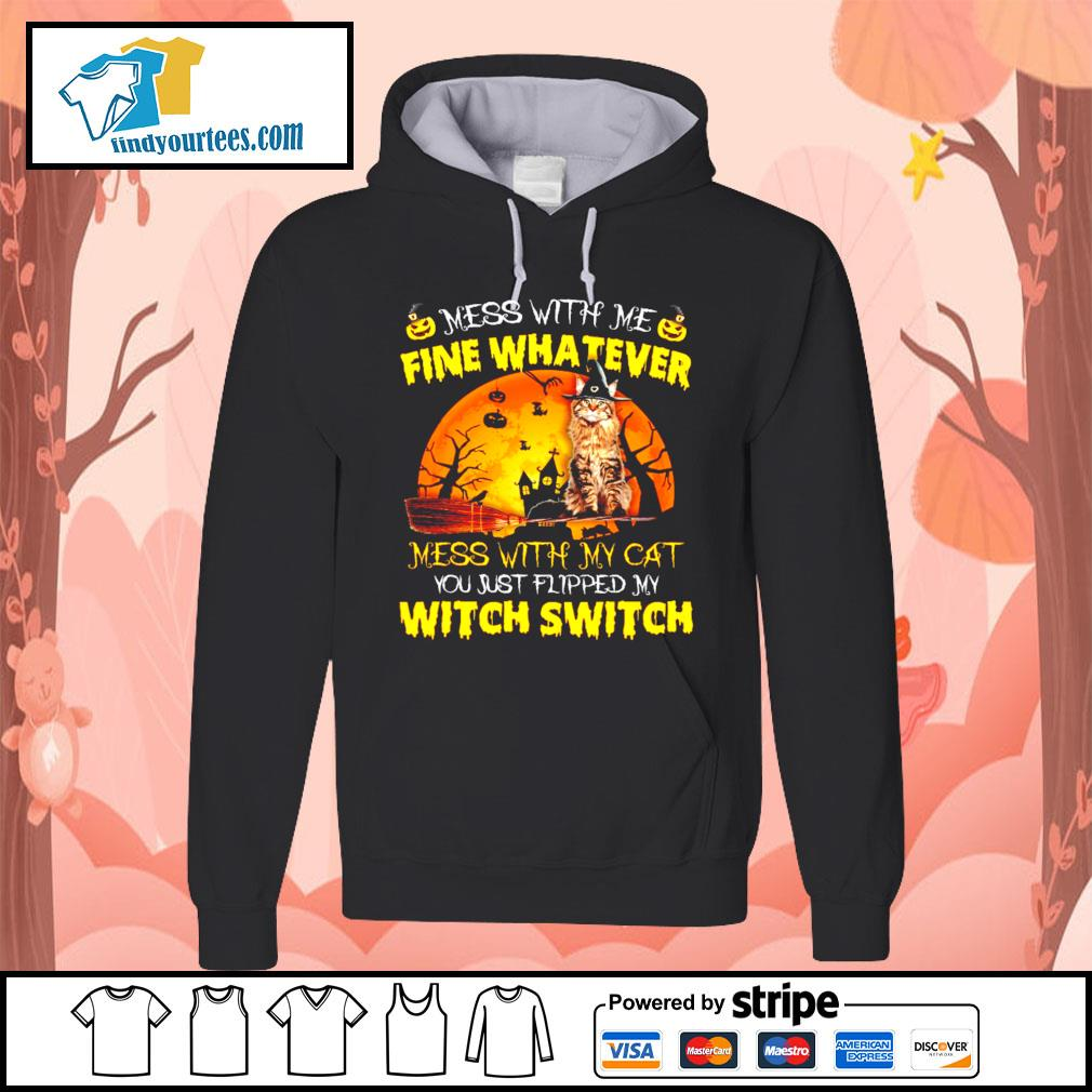 Cat mess with me fine whatever mess with my cat you just flipped my witch switch s Hoodie