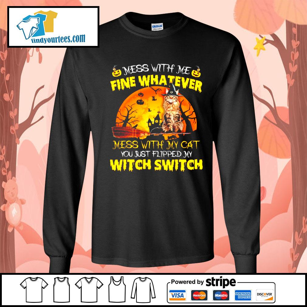Cat mess with me fine whatever mess with my cat you just flipped my witch switch s Long-Sleeves-Tee