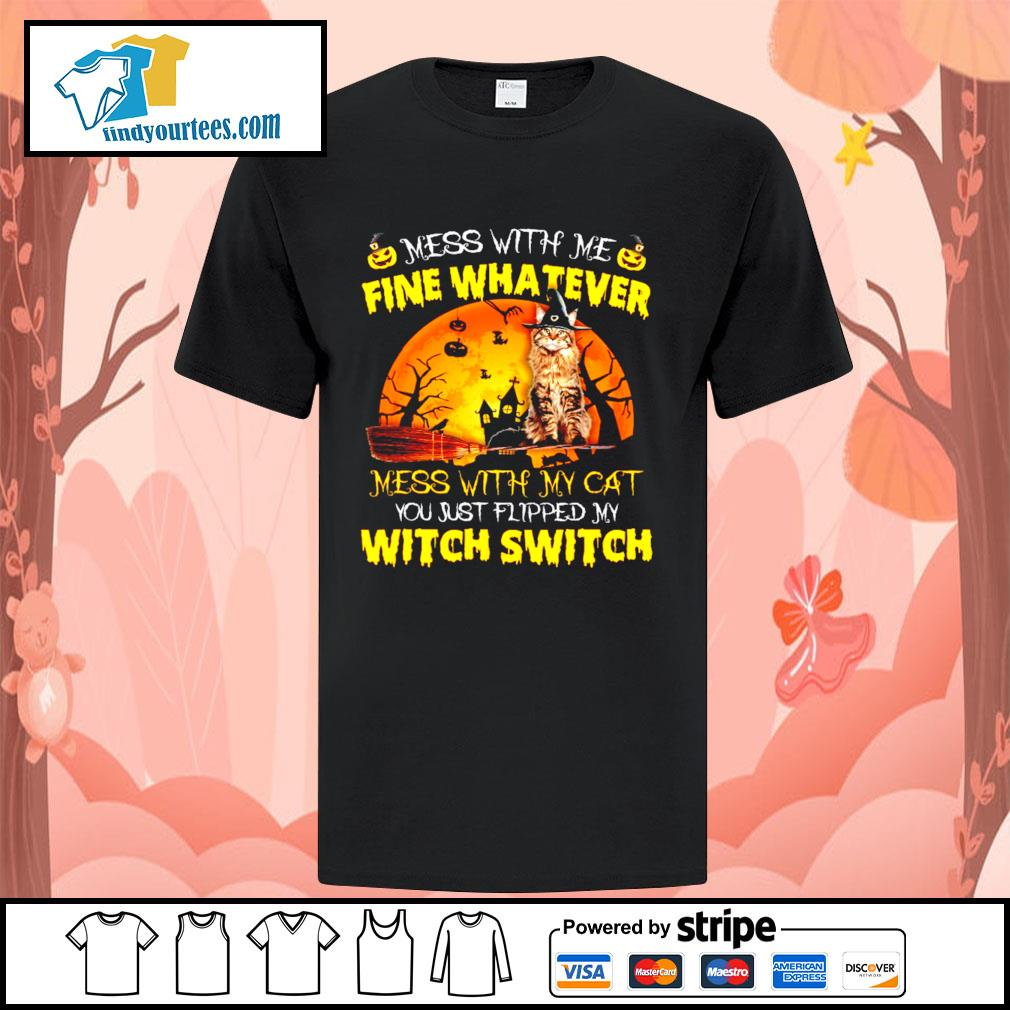 Cat mess with me fine whatever mess with my cat you just flipped my witch switch shirt