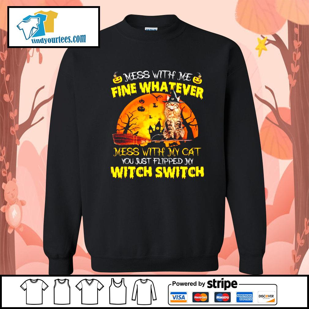 Cat mess with me fine whatever mess with my cat you just flipped my witch switch s Sweater