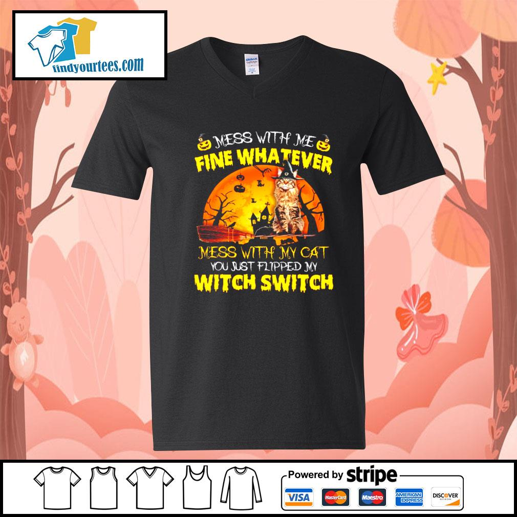 Cat mess with me fine whatever mess with my cat you just flipped my witch switch s V-neck-T-shirt