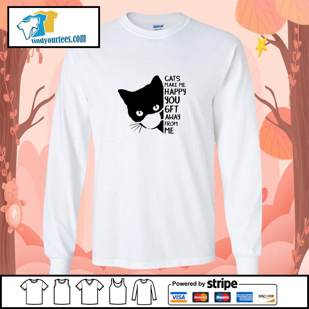 Cats make me happy you 6 ft away from me s longsleeve-tee