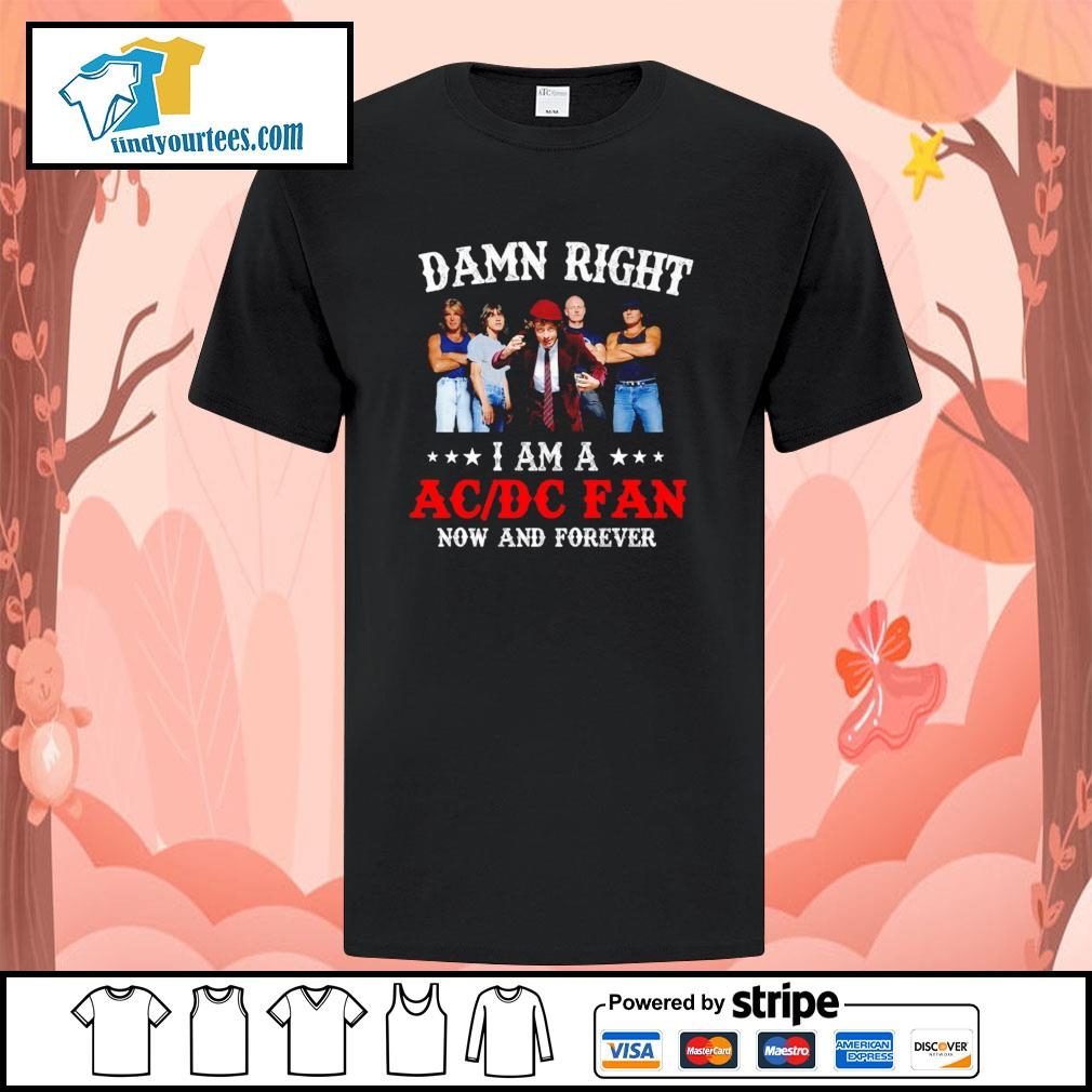 Damn right I am a ACDC fan now and forever shirt