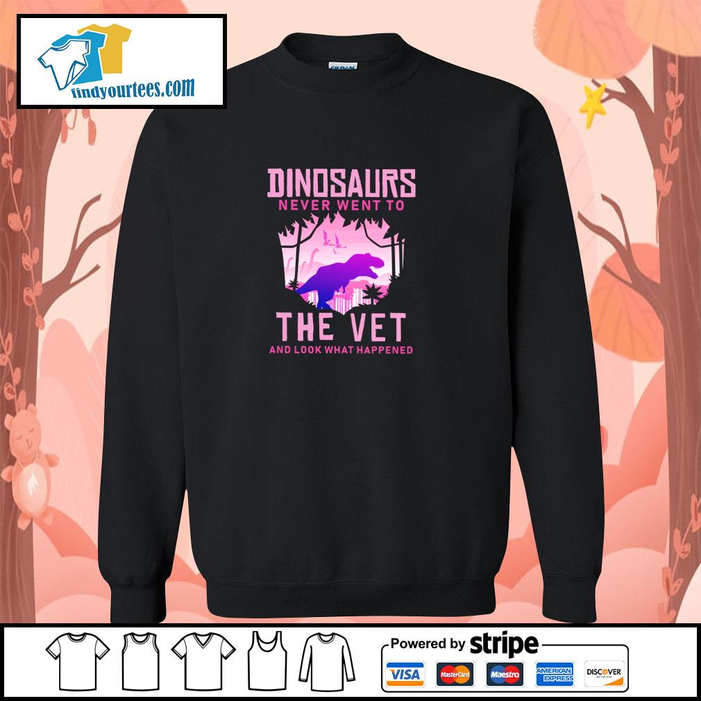 Dinosaurs never went to the vet and look what happened s sweater
