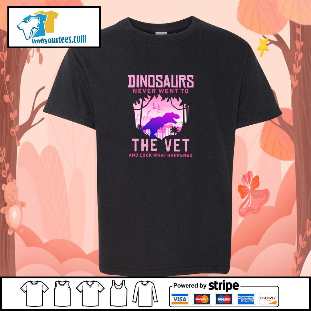 Dinosaurs never went to the vet and look what happened s youth-tee
