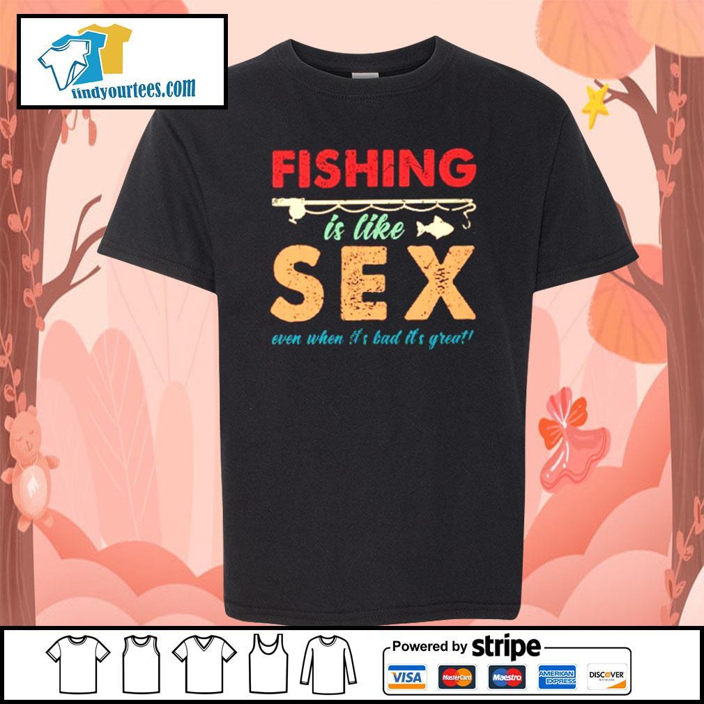Fishing is like sex even when it's bad it's great s Kid-T-shirt