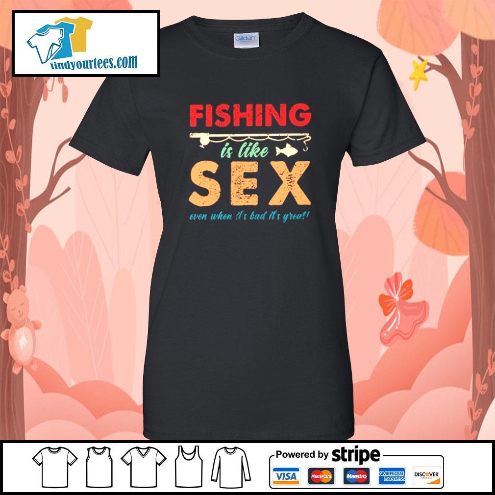 Fishing is like sex even when it's bad it's great s Ladies-Tee