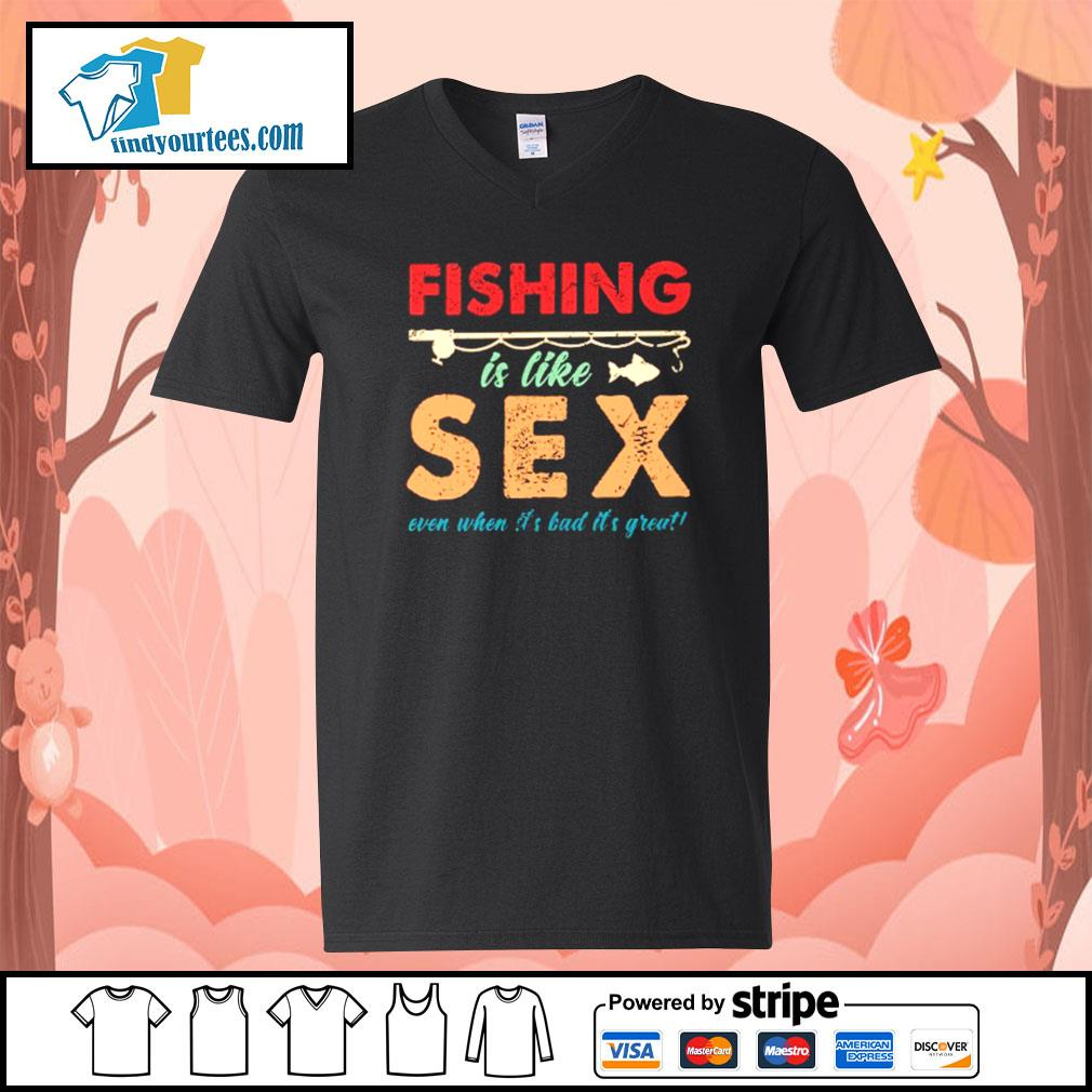 Fishing is like sex even when it's bad it's great s V-neck-T-shirt