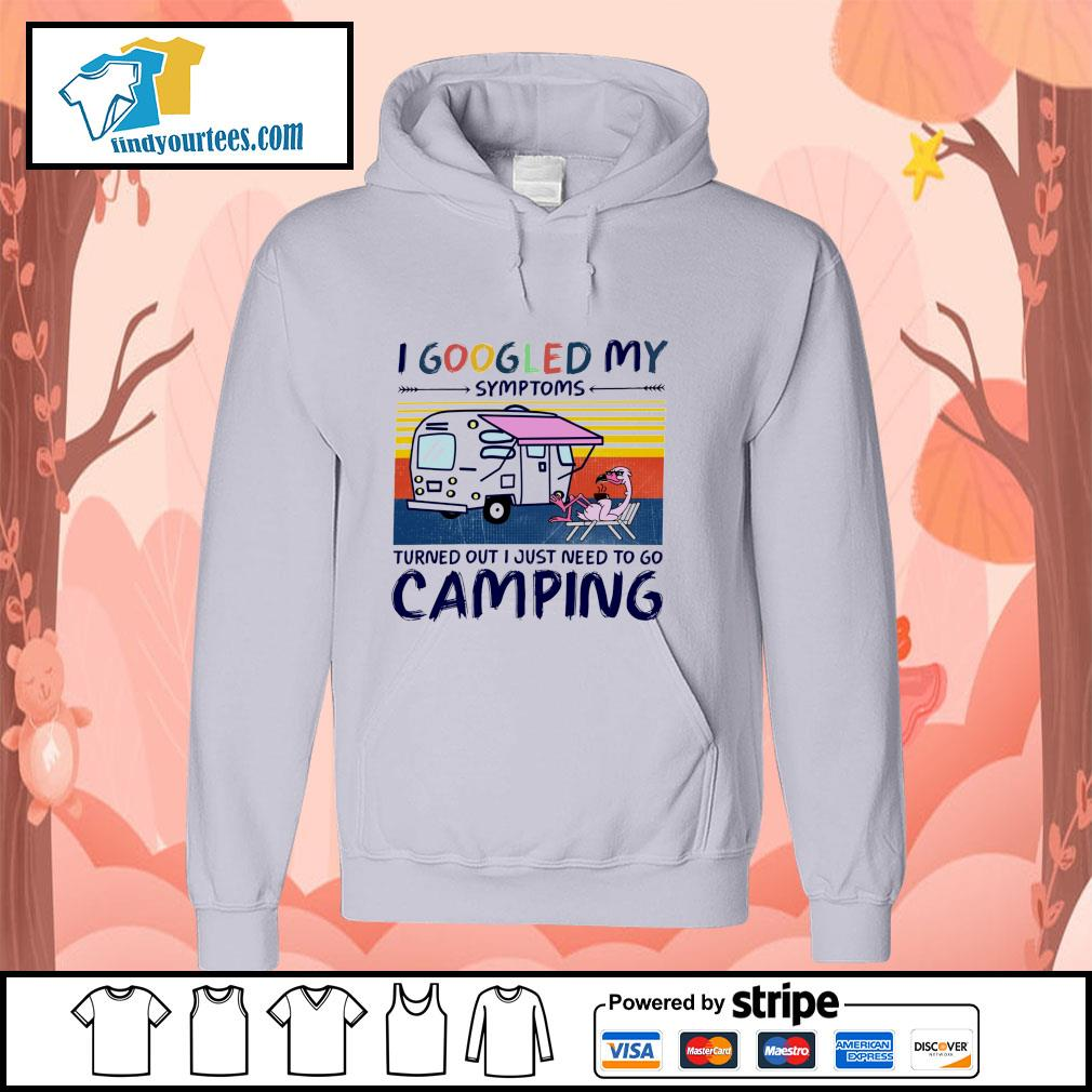Flamingo I googled my symptoms turns out I just need to go camping s hoodie