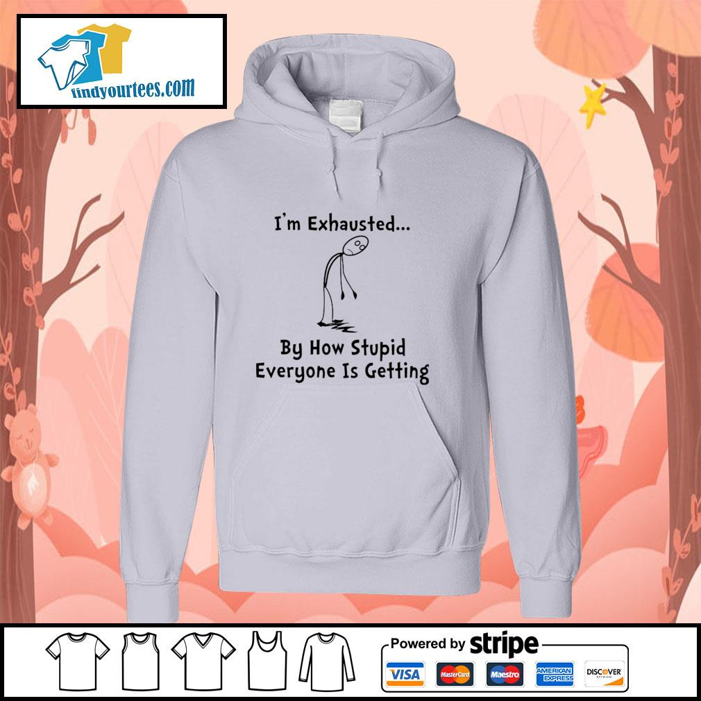 I'm exhausted by how stupid everyone is getting s hoodie