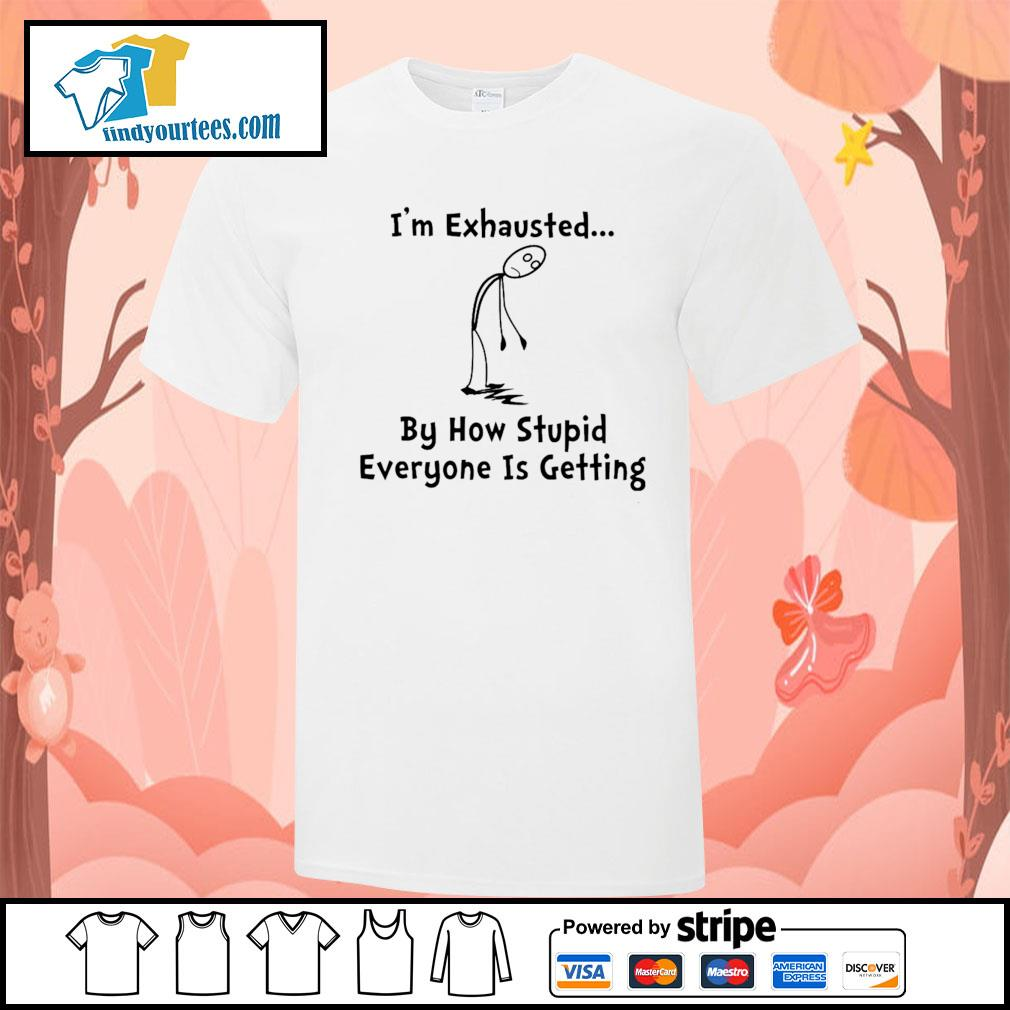 I'm exhausted by how stupid everyone is getting shirt