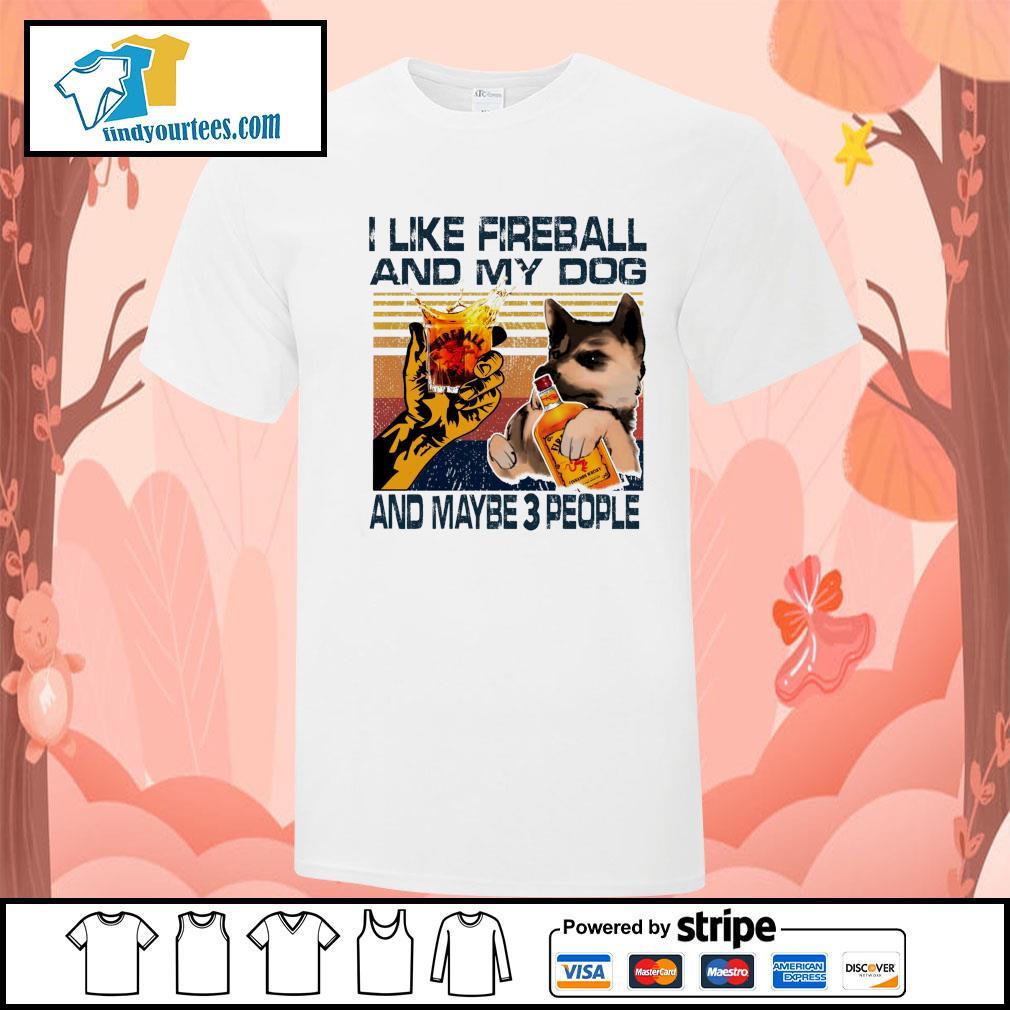 Like firebalFireball l and my dog and maybe 3 people shirt