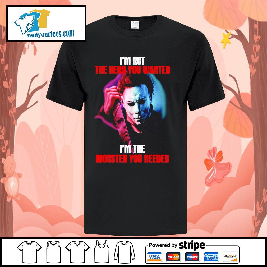 Michael Myers I'm not the hero you wanted I'm the monster you needed Halloween shirt