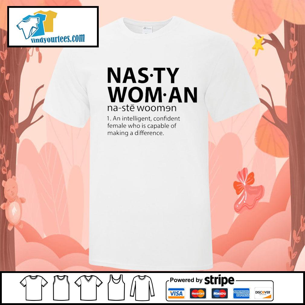 Nasty woman an intelligent confident female who is capable of making a difference shirt