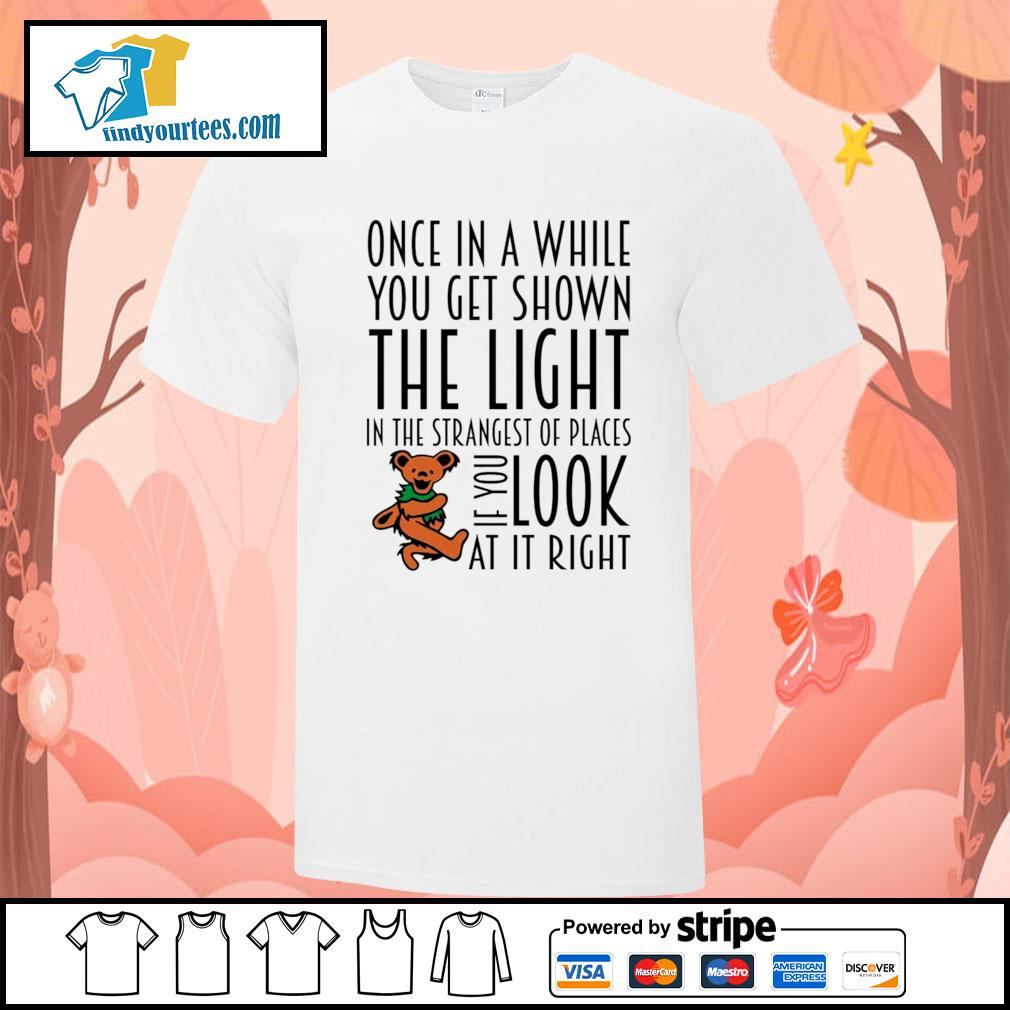 Once in a while you get shown the light in the strangest of places if you look at it right shirt