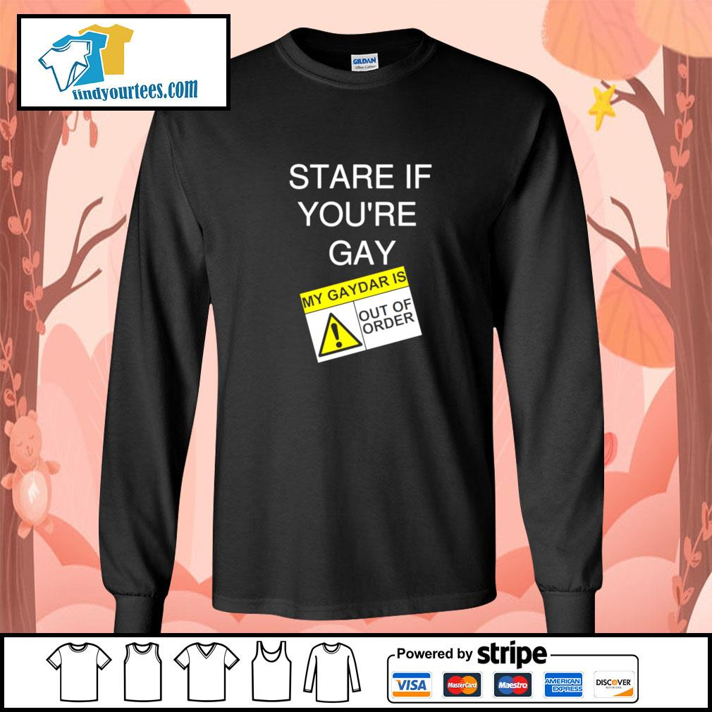 Stare if you're gay my gaydar is out of order s longsleeve-tee