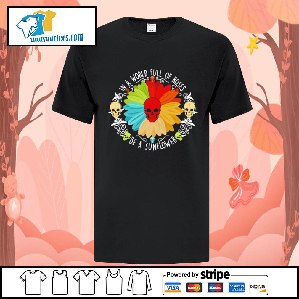 Sunflower skull in a world full of roses be a sunlower shirt