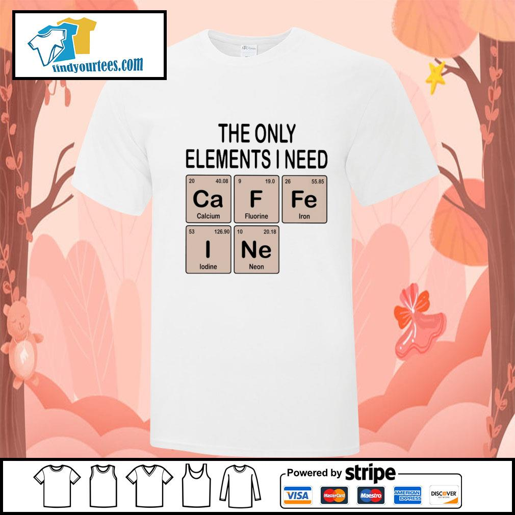 The only elements I need cafein shirt