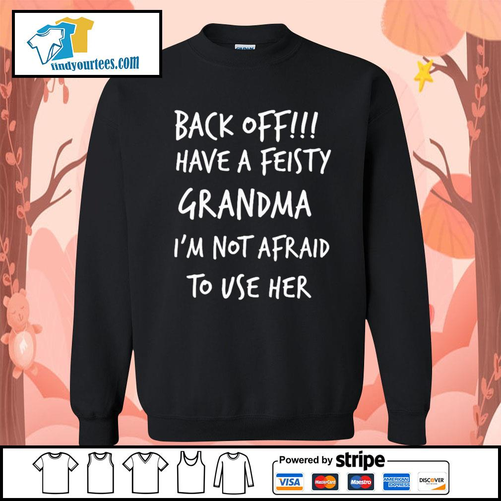 Back off have a feisty grandma I'm not afraid to use her s Sweater