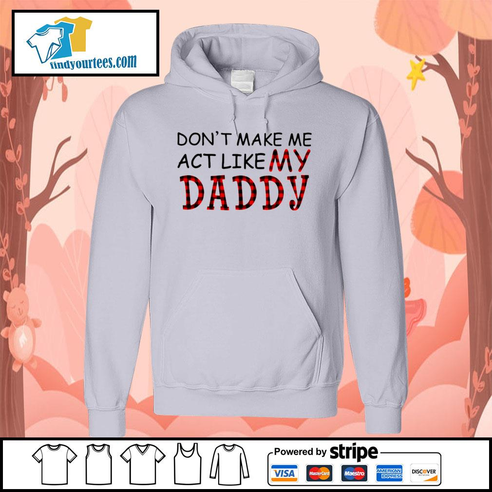 Don't make me act like my Daddy s Hoodie