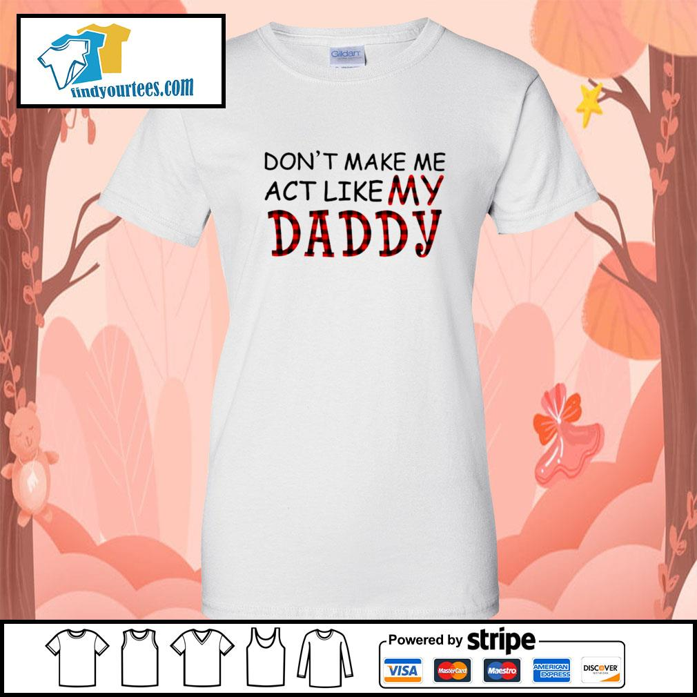 Don't make me act like my Daddy s Ladies-Tee