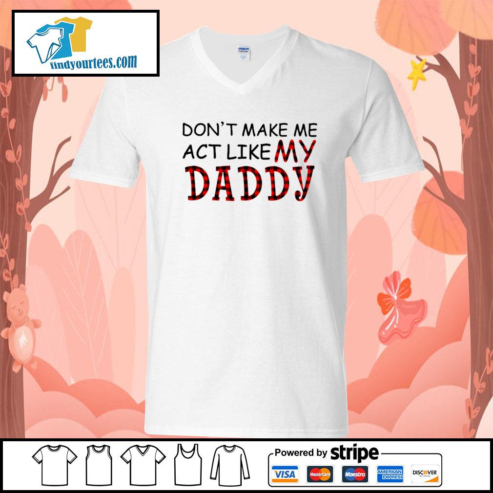 Don't make me act like my Daddy s V-neck-T-shirt