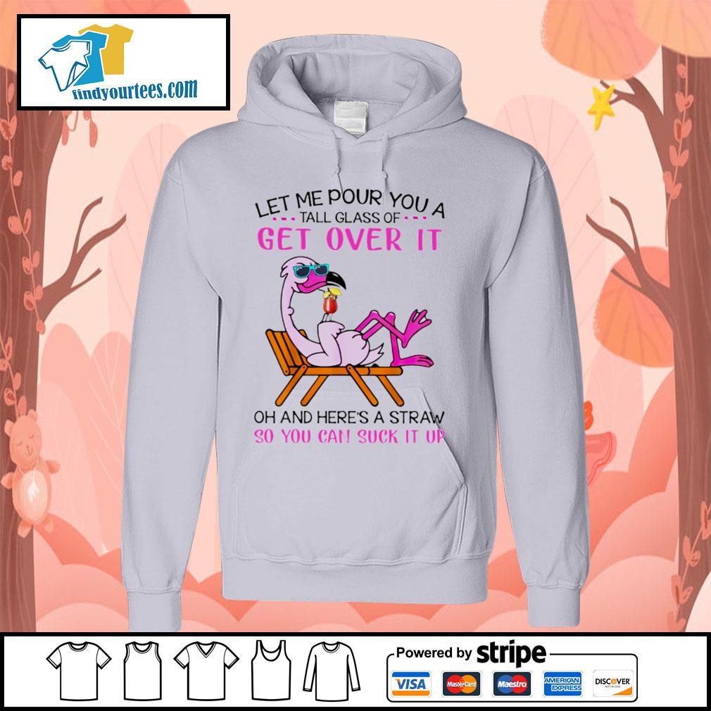 Flamingo let me pour you a tall glass of get over it oh and here's a straw so s Hoodie