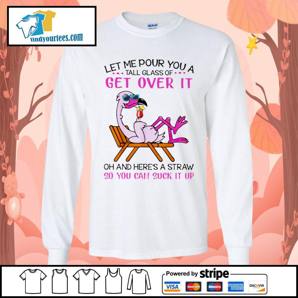 Flamingo let me pour you a tall glass of get over it oh and here's a straw so s Long-Sleeves-Tee