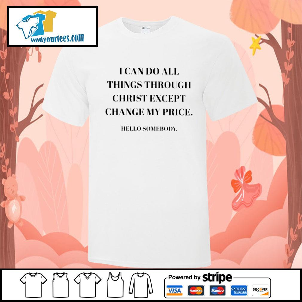 I can do all things through christ except change my price hello somebody shirt