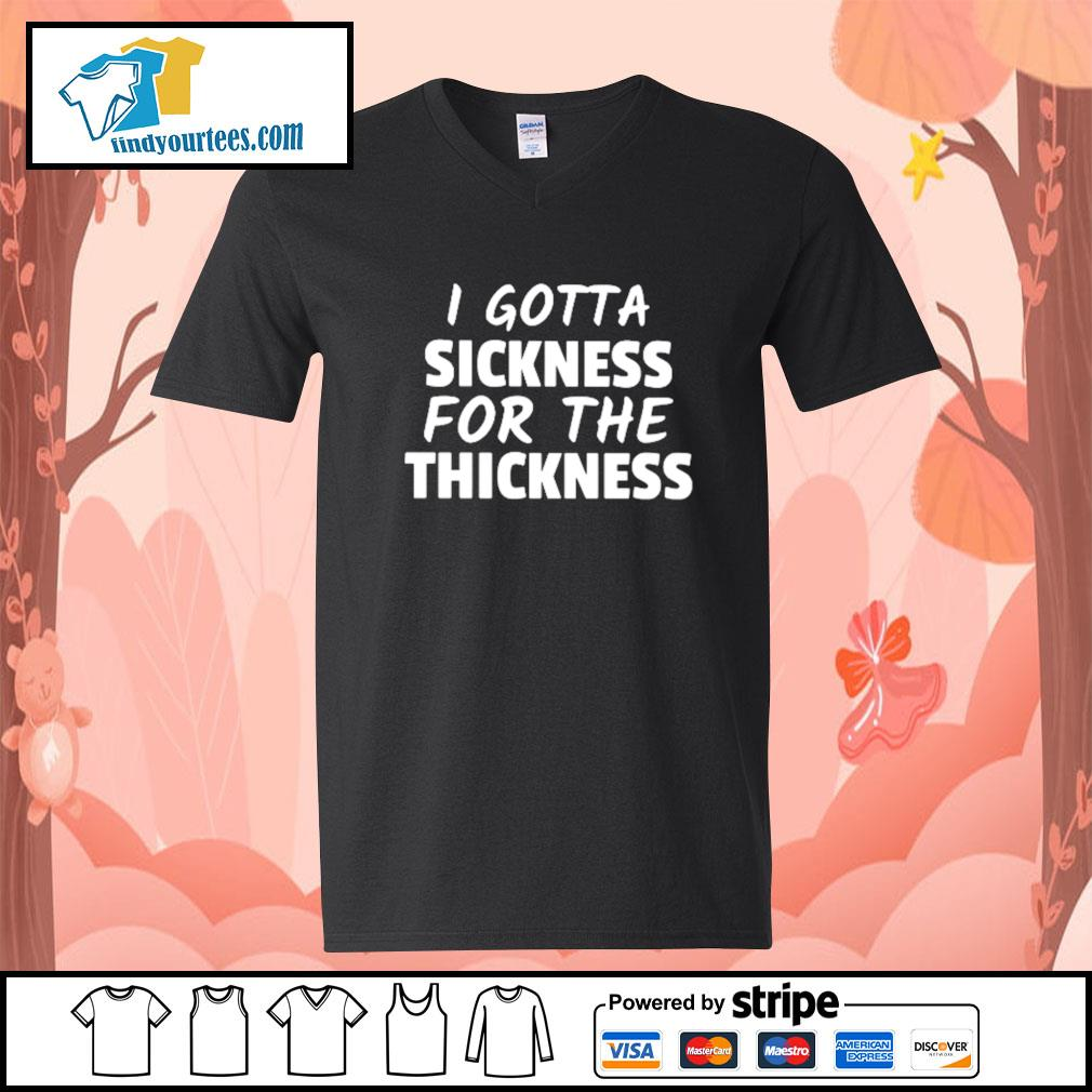 I got a sickness for the thickness s V-neck-T-shirt