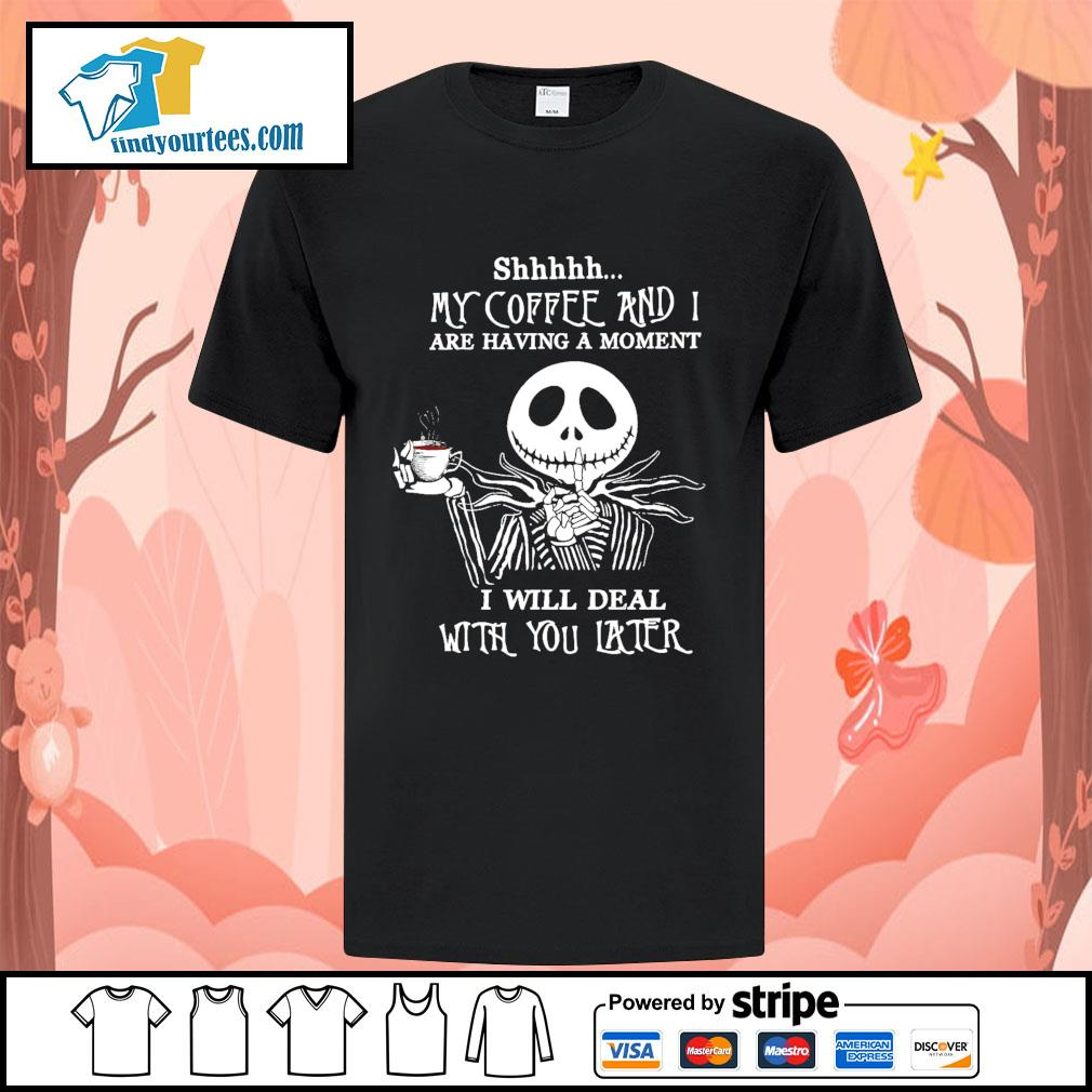 Jack Skellington shhhhh my coffee and I are having a moment I will deal shirt