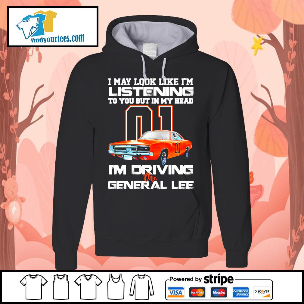 01 I may look like I'm listening to you but in my head I'm driving the general lee s Hoodie