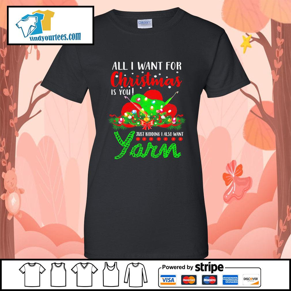 All I want for Christmas is you just kidding I also want Yarn s Ladies-Tee