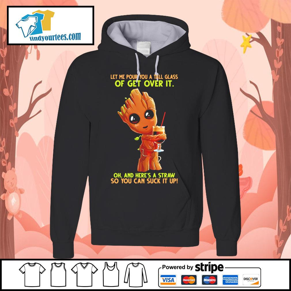 Baby Groot let me pour you a tall glass of get over it oh and here's a straw s Hoodie