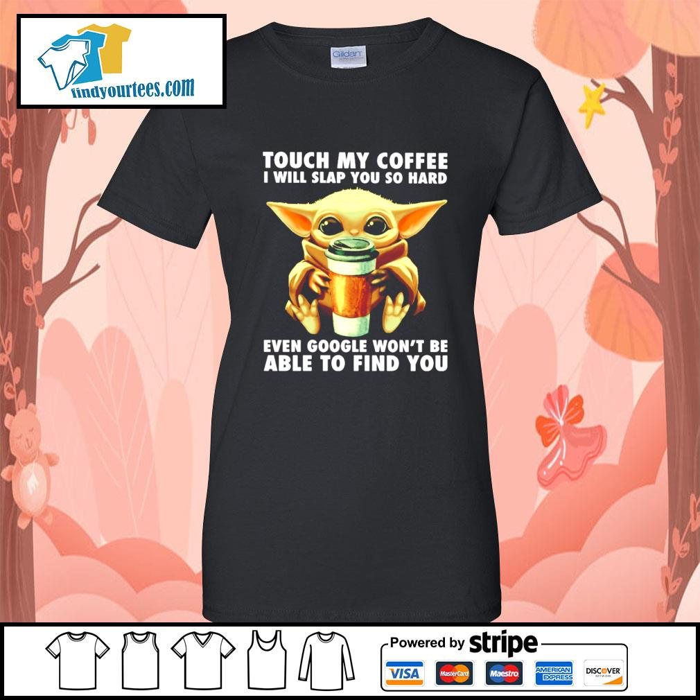 Baby Yoda touch my coffee I will slap you so hard even google s Ladies-Tee