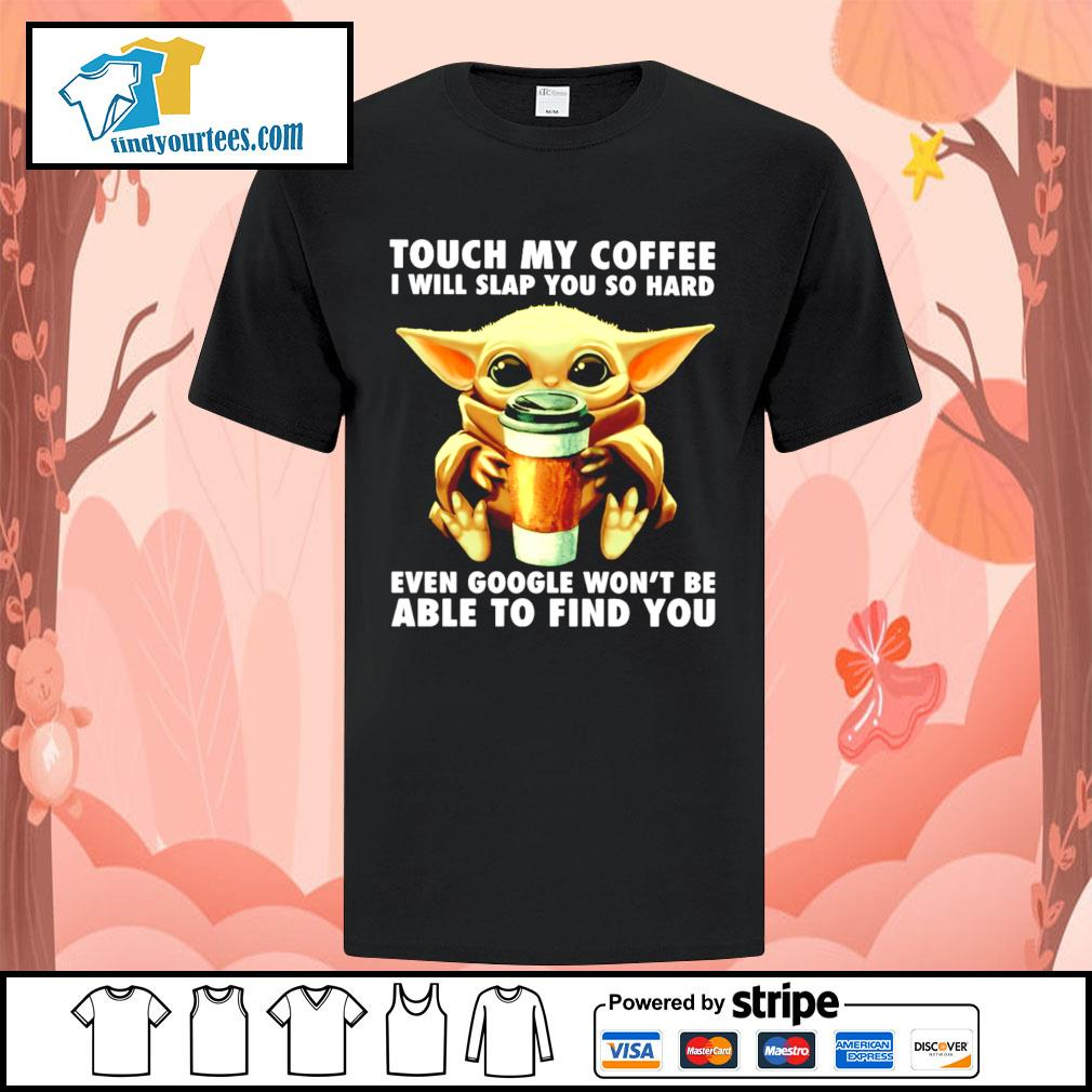 Baby Yoda touch my coffee I will slap you so hard even google shirt