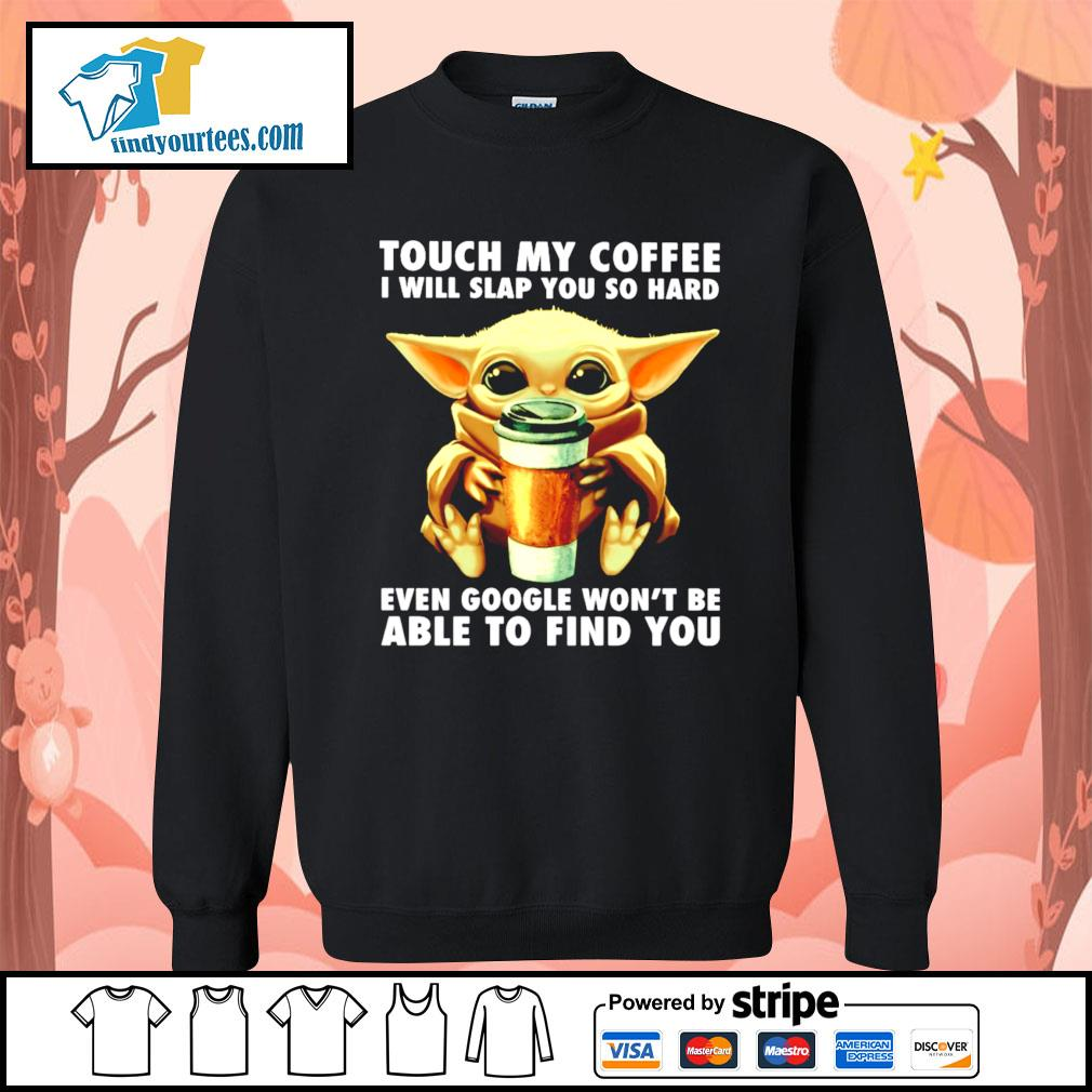 Baby Yoda touch my coffee I will slap you so hard even google s Sweater