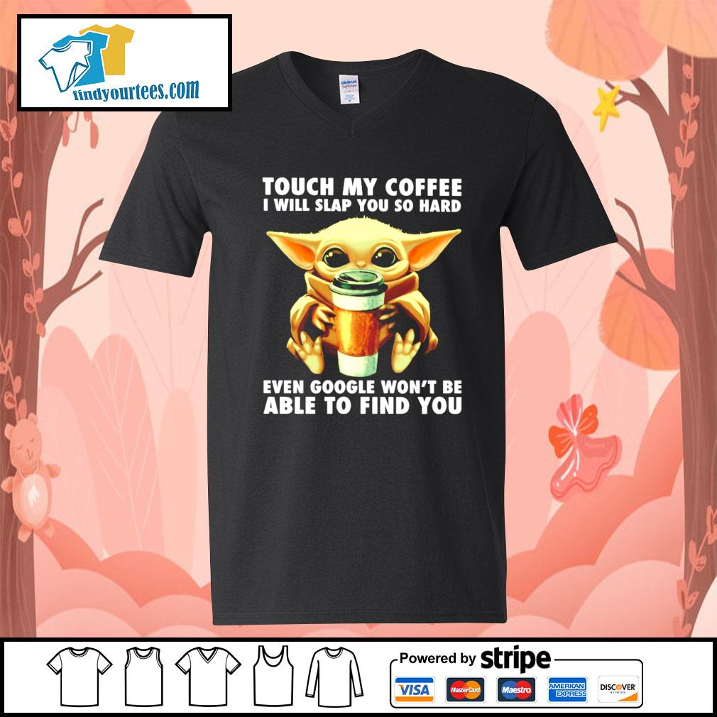 Baby Yoda touch my coffee I will slap you so hard even google s V-neck-T-shirt