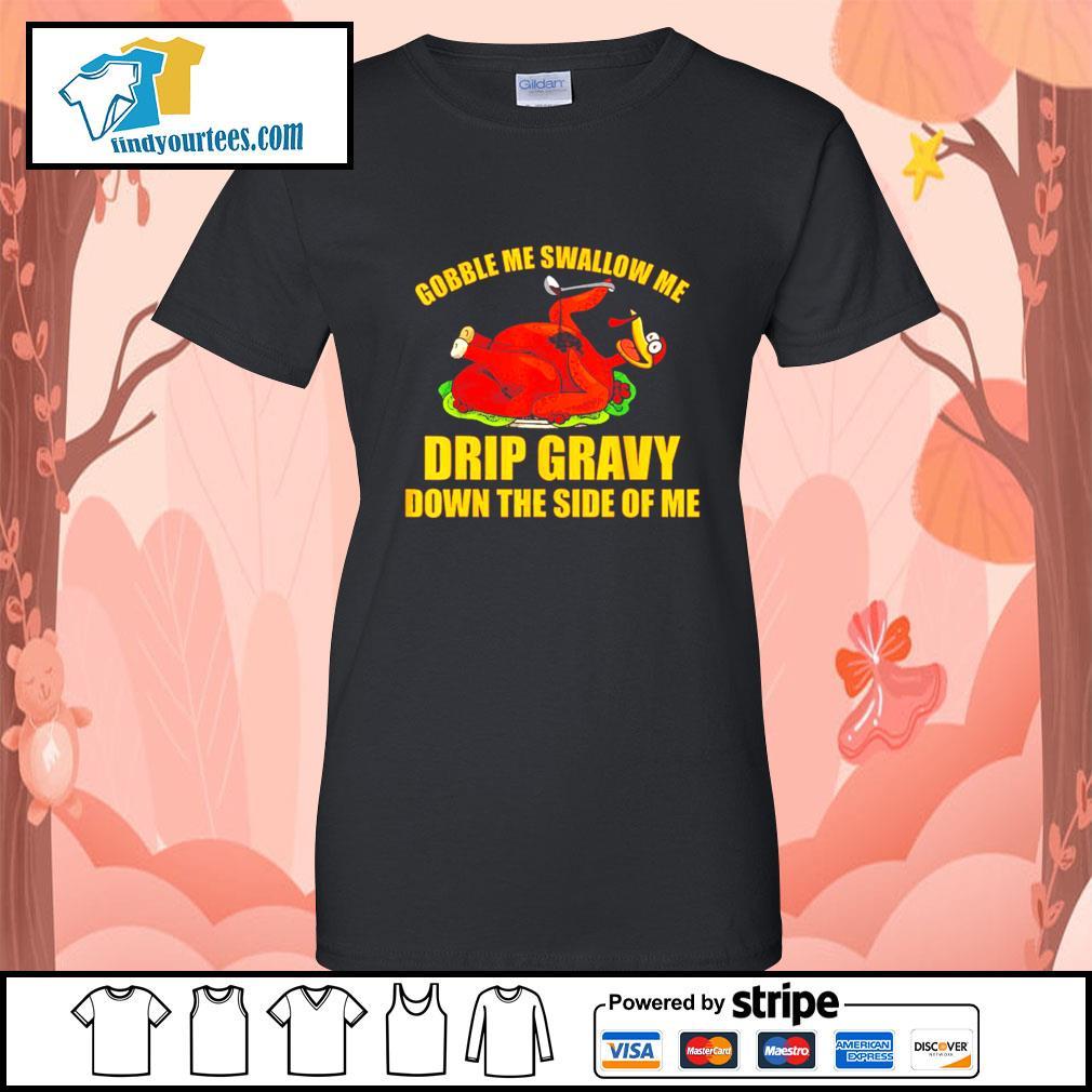 Gobble me swallow me drip gravy Thanksgiving Turkey s Ladies-Tee