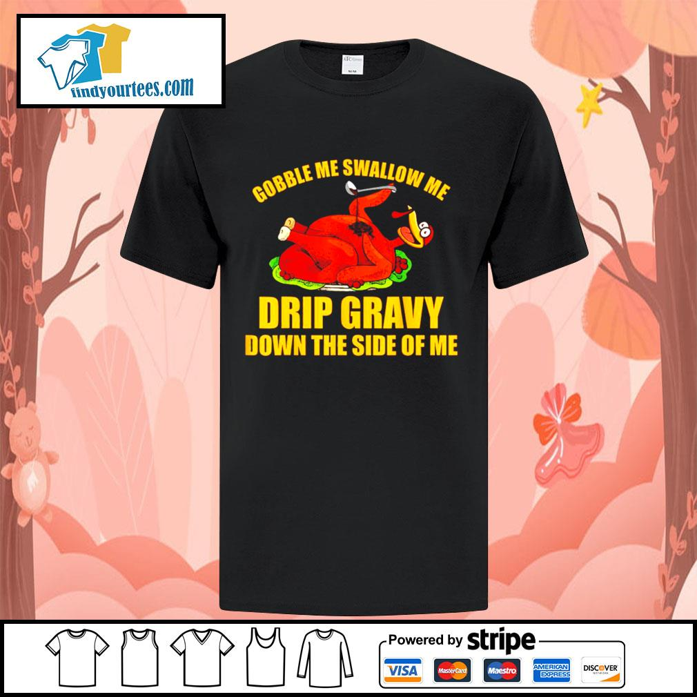 Gobble me swallow me drip gravy Thanksgiving Turkey shirt