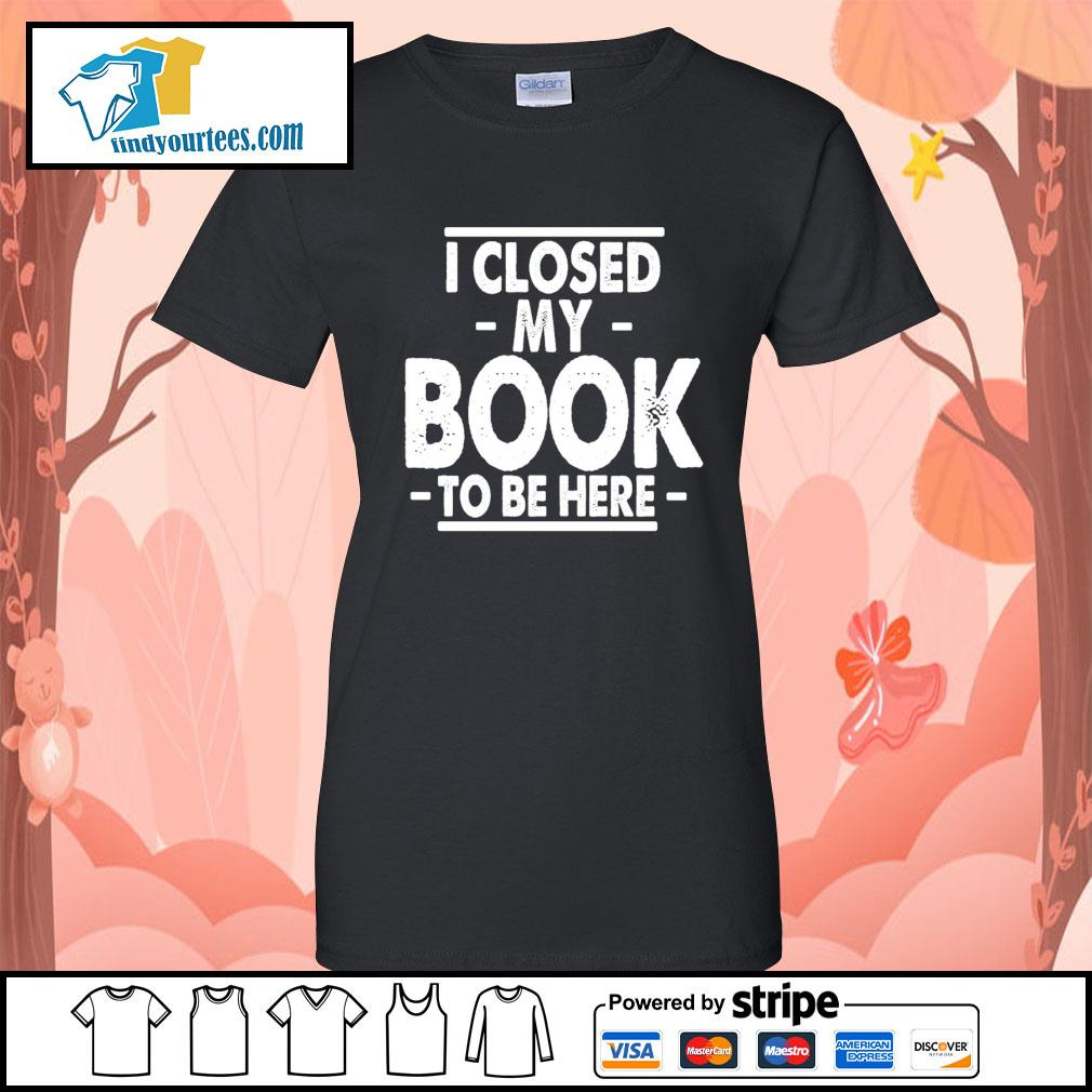 I closed my book to be here s Ladies-Tee