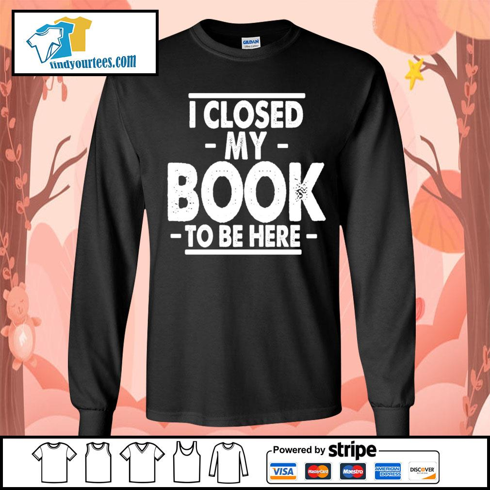 I closed my book to be here s Long-Sleeves-Tee