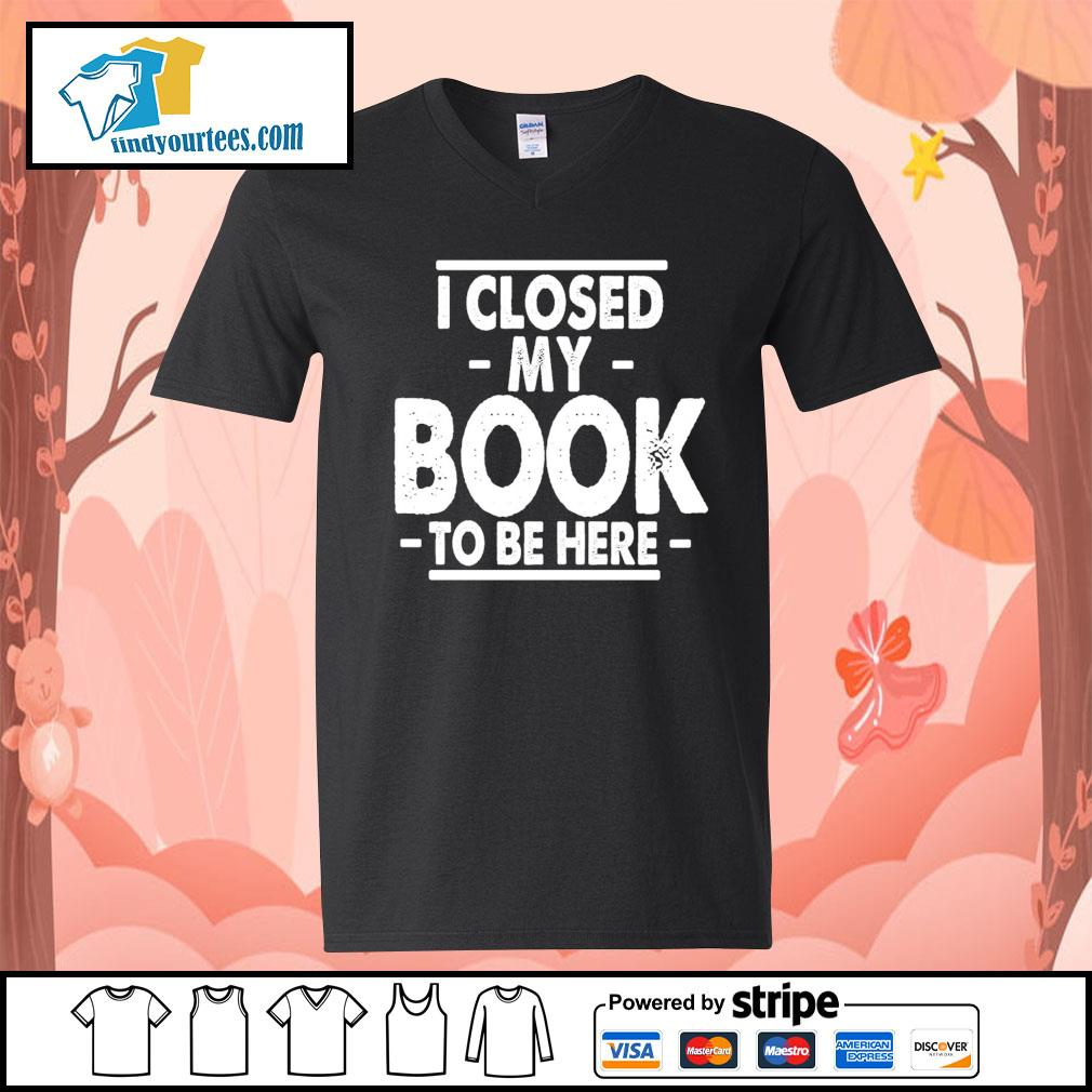 I closed my book to be here s V-neck-T-shirt