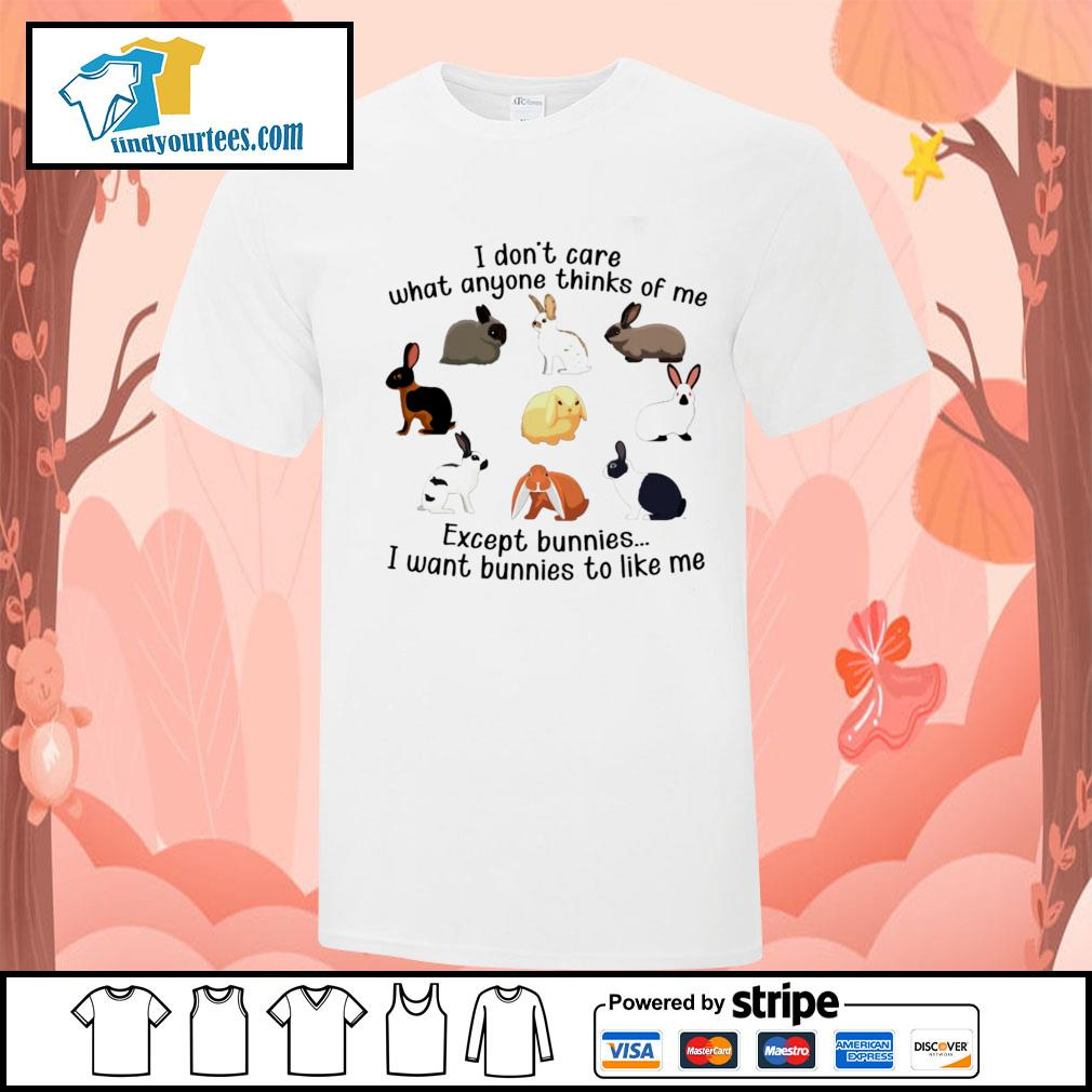 I don't care what anyone thinks of me except bunnies I want bunnies to like me shirt