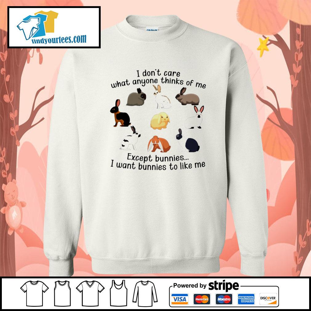 I don't care what anyone thinks of me except bunnies I want bunnies to like me s Sweater